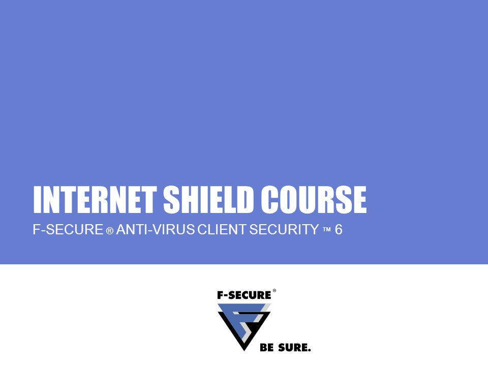 INTERNET SHIELD COURSE F-SECURE ® ANTI-VIRUS CLIENT SECURITY 6