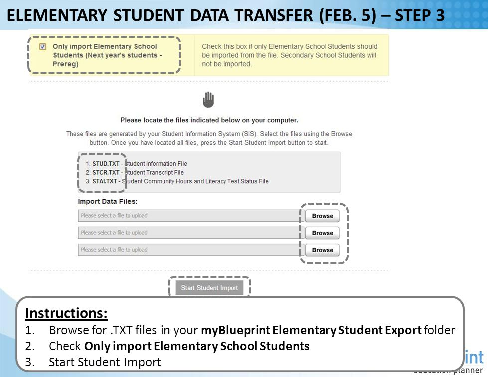 Instructions: 1.Browse for.TXT files in your myBlueprint Elementary Student Export folder 2.Check Only import Elementary School Students 3.Start Student Import ELEMENTARY STUDENT DATA TRANSFER (FEB.