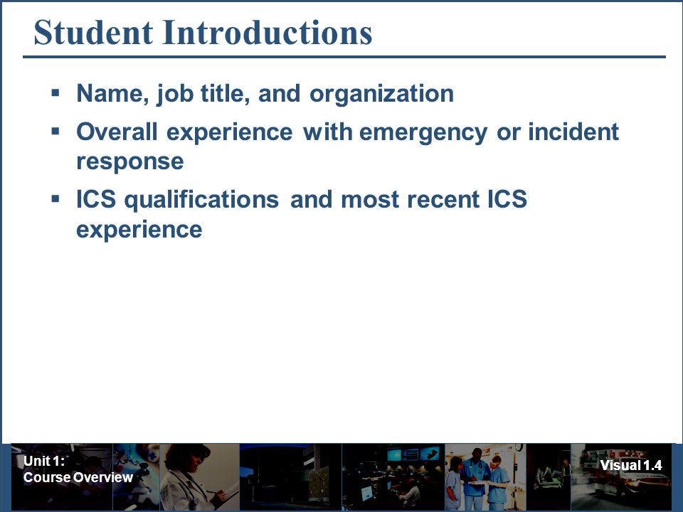 Unit 1: Course Overview Visual 1.4 Student Introductions Name, job title, and organization Overall experience with emergency or incident response ICS qualifications and most recent ICS experience