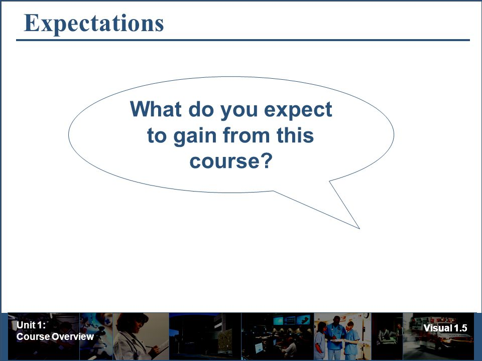 Unit 1: Course Overview Visual 1.5 Expectations What do you expect to gain from this course