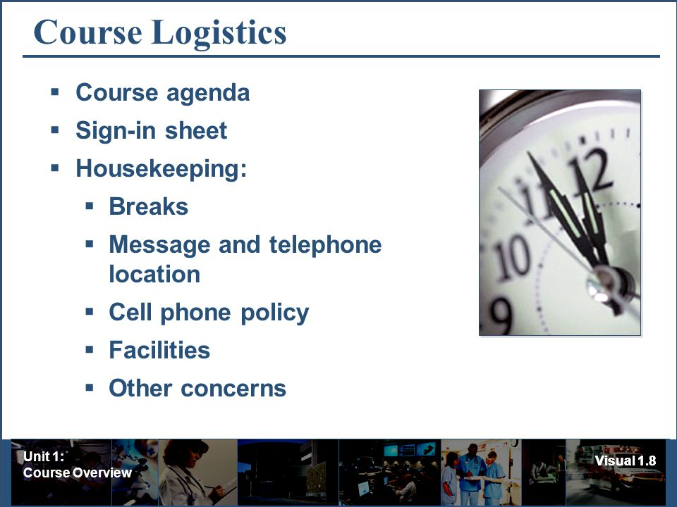 Unit 1: Course Overview Visual 1.8 Course Logistics Course agenda Sign-in sheet Housekeeping: Breaks Message and telephone location Cell phone policy Facilities Other concerns