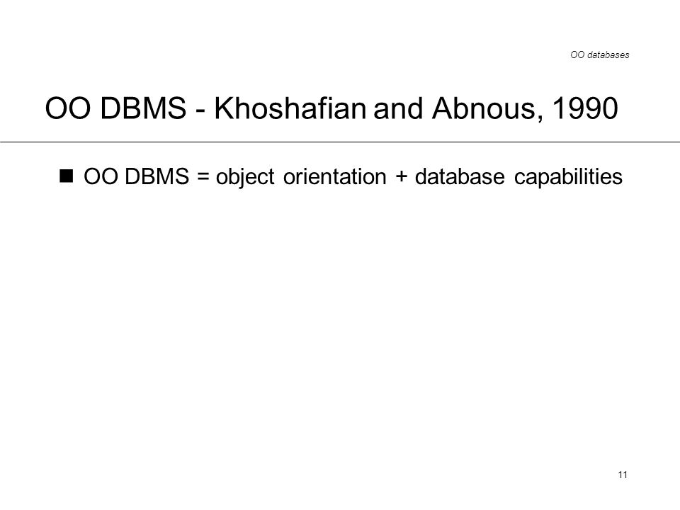 OO databases 11 OO DBMS - Khoshafian and Abnous, 1990 OO DBMS = object orientation + database capabilities