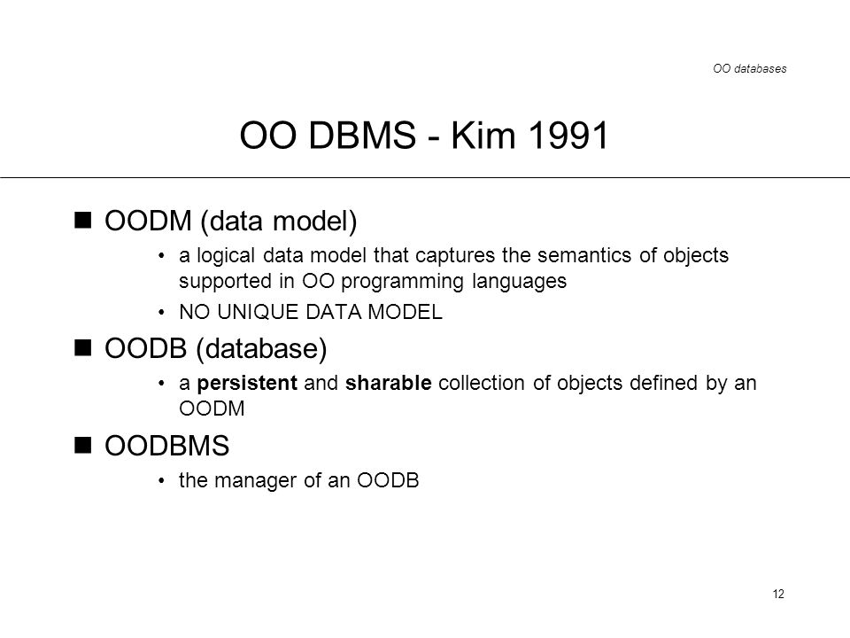 OO databases 12 OO DBMS - Kim 1991 OODM (data model) a logical data model that captures the semantics of objects supported in OO programming languages NO UNIQUE DATA MODEL OODB (database) a persistent and sharable collection of objects defined by an OODM OODBMS the manager of an OODB