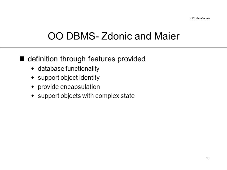 OO databases 13 OO DBMS- Zdonic and Maier definition through features provided database functionality support object identity provide encapsulation support objects with complex state