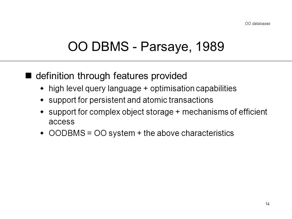 OO databases 14 OO DBMS - Parsaye, 1989 definition through features provided high level query language + optimisation capabilities support for persistent and atomic transactions support for complex object storage + mechanisms of efficient access OODBMS = OO system + the above characteristics