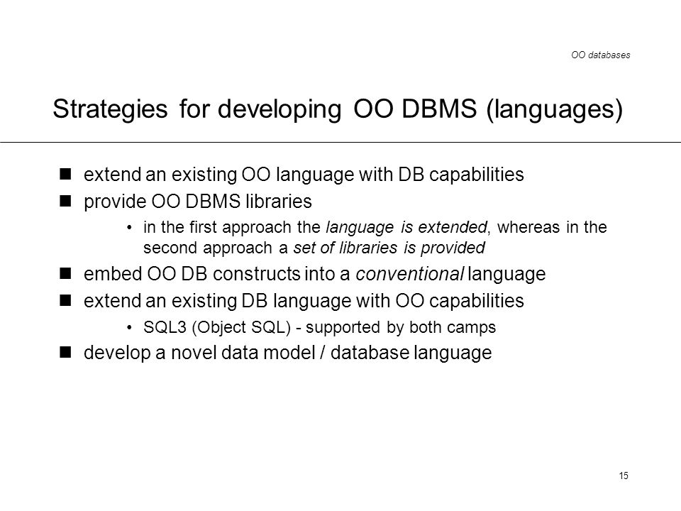 OO databases 15 Strategies for developing OO DBMS (languages) extend an existing OO language with DB capabilities provide OO DBMS libraries in the first approach the language is extended, whereas in the second approach a set of libraries is provided embed OO DB constructs into a conventional language extend an existing DB language with OO capabilities SQL3 (Object SQL) - supported by both camps develop a novel data model / database language