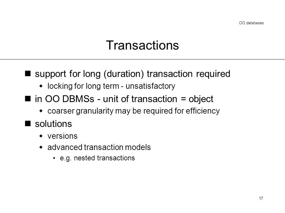OO databases 17 Transactions support for long (duration) transaction required locking for long term - unsatisfactory in OO DBMSs - unit of transaction = object coarser granularity may be required for efficiency solutions versions advanced transaction models e.g.