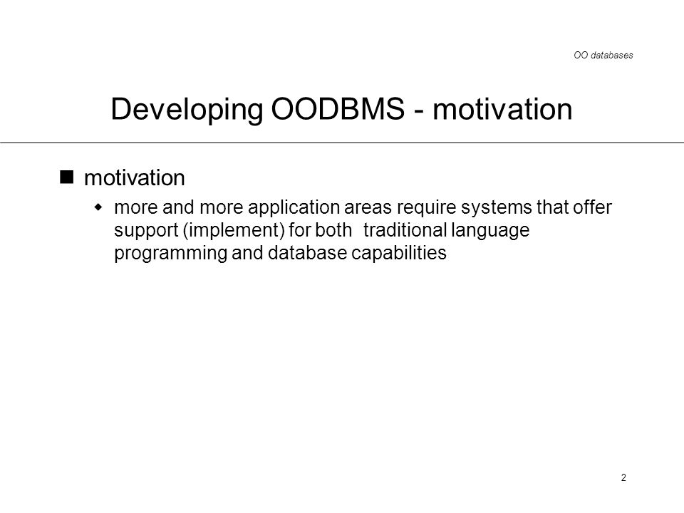 OO databases 2 Developing OODBMS - motivation motivation more and more application areas require systems that offer support (implement) for both traditional language programming and database capabilities