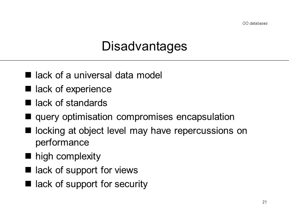 OO databases 21 Disadvantages lack of a universal data model lack of experience lack of standards query optimisation compromises encapsulation locking at object level may have repercussions on performance high complexity lack of support for views lack of support for security