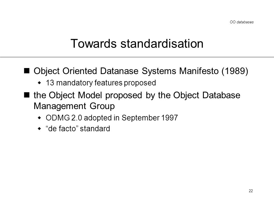 OO databases 22 Towards standardisation Object Oriented Datanase Systems Manifesto (1989) 13 mandatory features proposed the Object Model proposed by the Object Database Management Group ODMG 2.0 adopted in September 1997 de facto standard