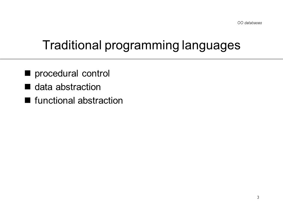 OO databases 3 Traditional programming languages procedural control data abstraction functional abstraction