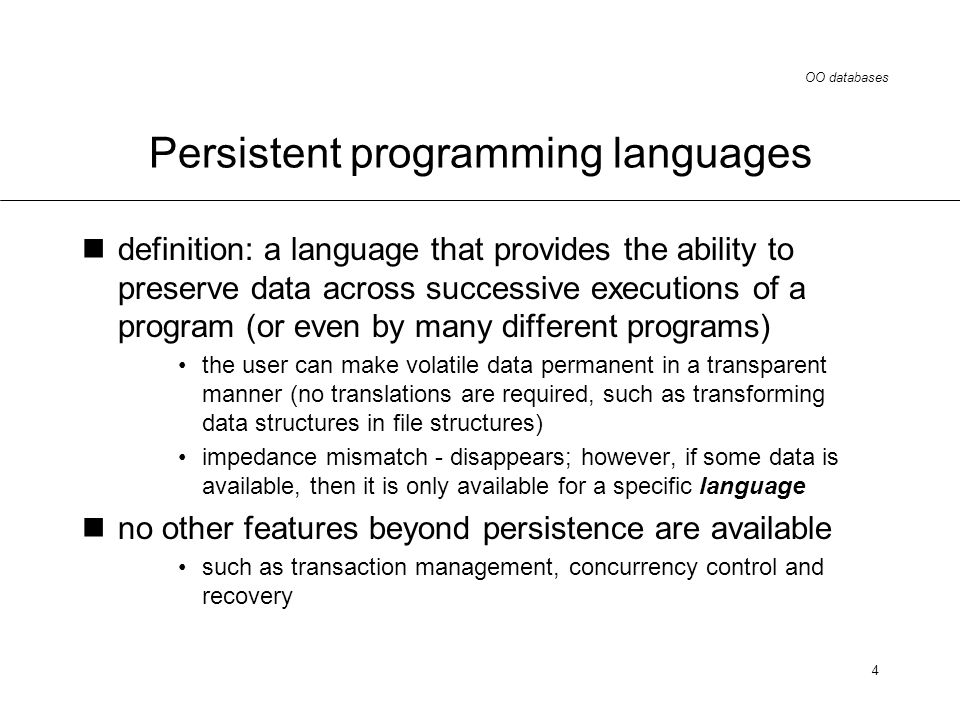 OO databases 4 Persistent programming languages definition: a language that provides the ability to preserve data across successive executions of a program (or even by many different programs) the user can make volatile data permanent in a transparent manner (no translations are required, such as transforming data structures in file structures) impedance mismatch - disappears; however, if some data is available, then it is only available for a specific language no other features beyond persistence are available such as transaction management, concurrency control and recovery