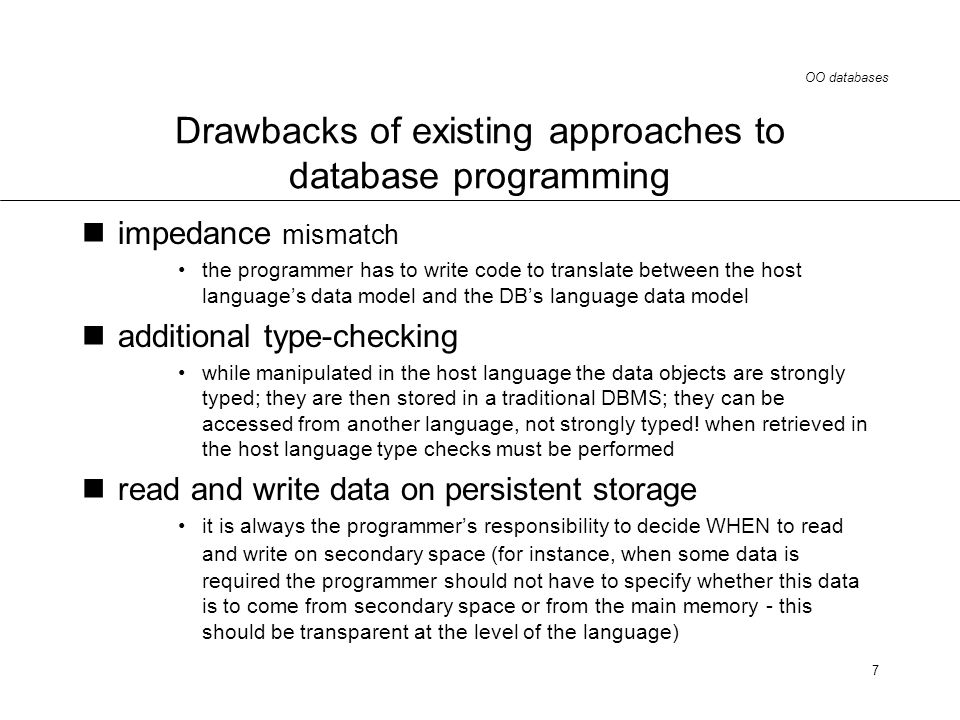 OO databases 7 Drawbacks of existing approaches to database programming impedance mismatch the programmer has to write code to translate between the host languages data model and the DBs language data model additional type-checking while manipulated in the host language the data objects are strongly typed; they are then stored in a traditional DBMS; they can be accessed from another language, not strongly typed.