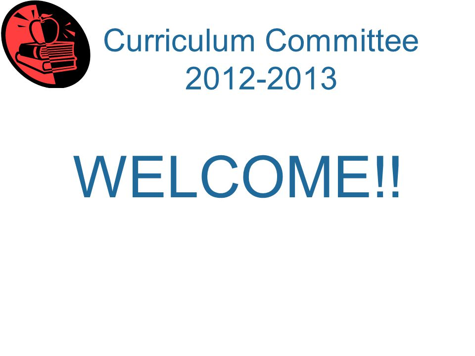 Curriculum Committee 2012-2013 WELCOME!!