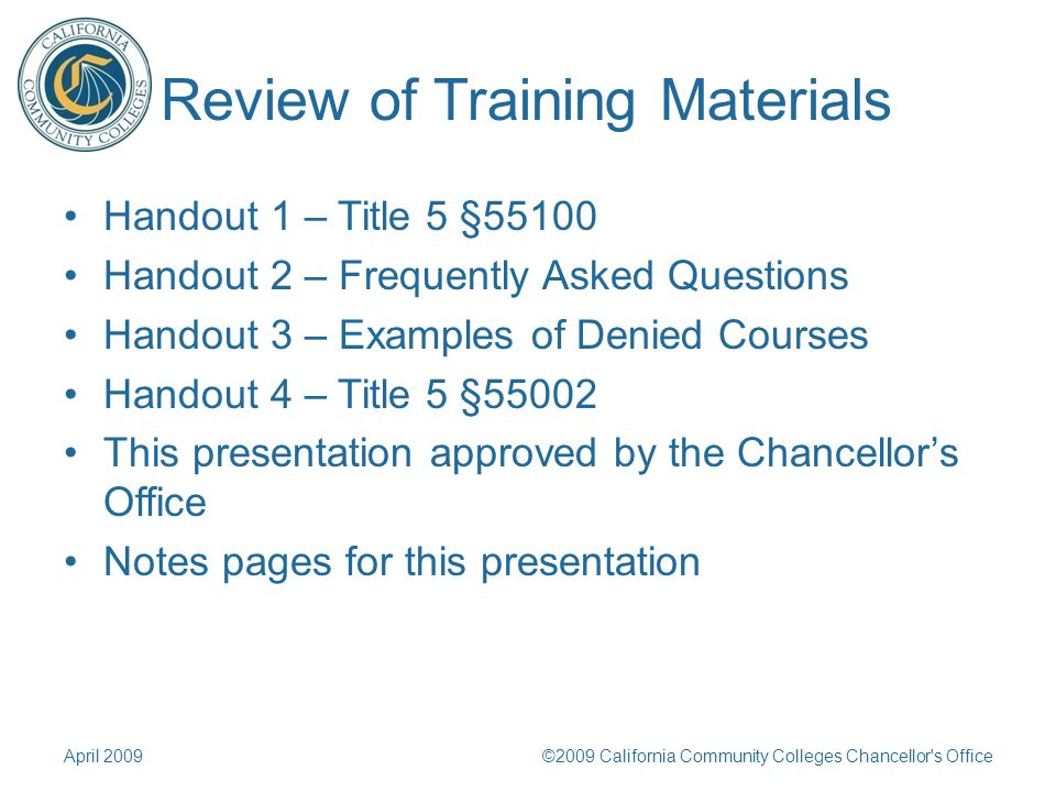 Review of Training Materials Handout 1 – Title 5 §55100 Handout 2 – Frequently Asked Questions Handout 3 – Examples of Denied Courses Handout 4 – Title 5 §55002 This presentation approved by the Chancellors Office Notes pages for this presentation April 2009©2009 California Community Colleges Chancellor s Office