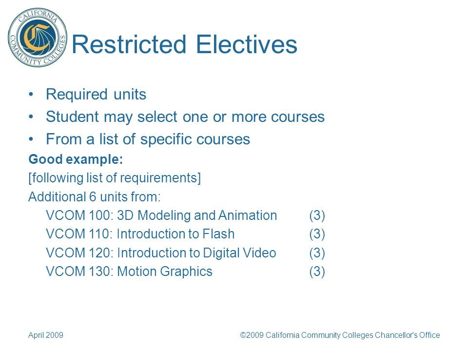 Restricted Electives Required units Student may select one or more courses From a list of specific courses Good example: [following list of requirements] Additional 6 units from: VCOM 100: 3D Modeling and Animation(3) VCOM 110: Introduction to Flash (3) VCOM 120: Introduction to Digital Video(3) VCOM 130: Motion Graphics(3) April 2009©2009 California Community Colleges Chancellor s Office