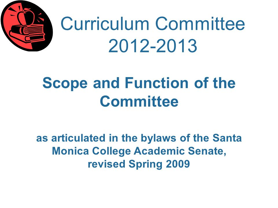 Curriculum Committee 2012-2013 Scope and Function of the Committee as articulated in the bylaws of the Santa Monica College Academic Senate, revised Spring 2009