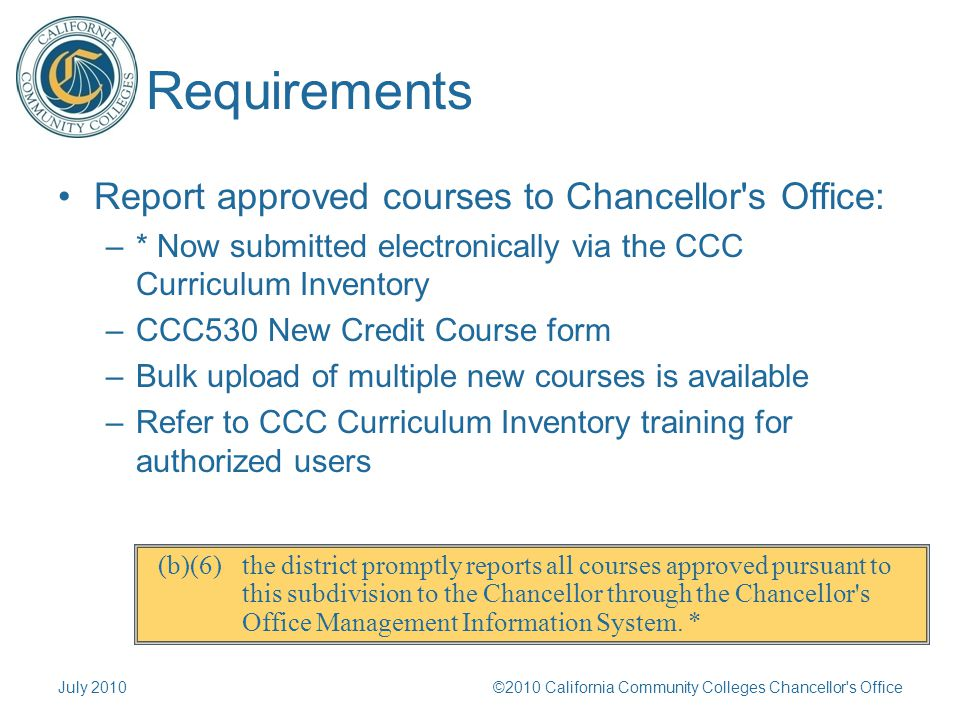 Requirements Report approved courses to Chancellor s Office: –* Now submitted electronically via the CCC Curriculum Inventory –CCC530 New Credit Course form –Bulk upload of multiple new courses is available –Refer to CCC Curriculum Inventory training for authorized users July 2010©2010 California Community Colleges Chancellor s Office (b)(6) the district promptly reports all courses approved pursuant to this subdivision to the Chancellor through the Chancellor s Office Management Information System.