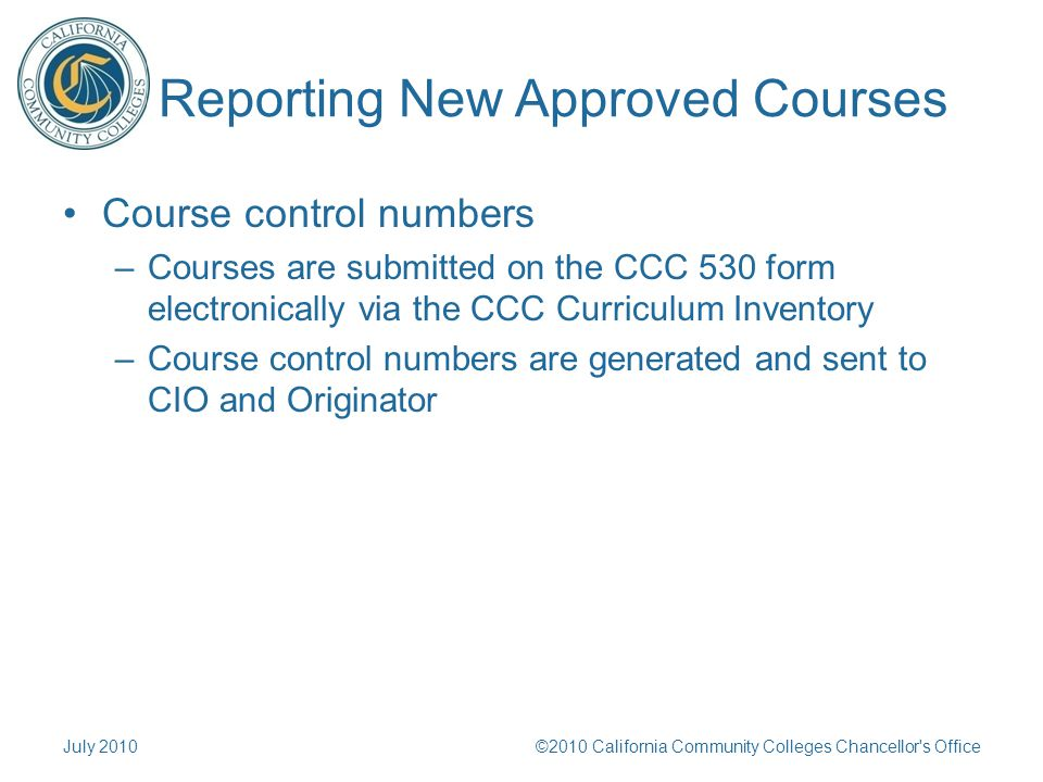 Reporting New Approved Courses Course control numbers –Courses are submitted on the CCC 530 form electronically via the CCC Curriculum Inventory –Course control numbers are generated and sent to CIO and Originator July 2010©2010 California Community Colleges Chancellor s Office