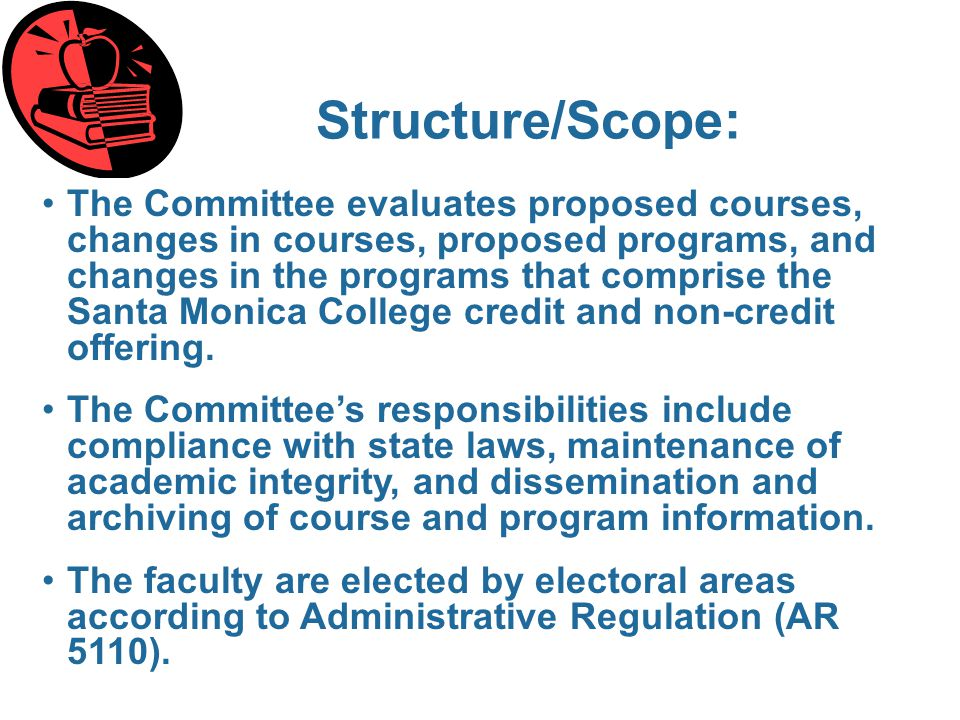 Structure/Scope: The Committee evaluates proposed courses, changes in courses, proposed programs, and changes in the programs that comprise the Santa Monica College credit and non-credit offering.