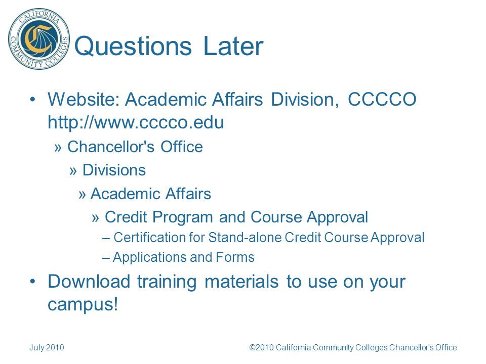 Questions Later Website: Academic Affairs Division, CCCCO http://www.cccco.edu » Chancellor s Office » Divisions » Academic Affairs » Credit Program and Course Approval – Certification for Stand-alone Credit Course Approval – Applications and Forms Download training materials to use on your campus.