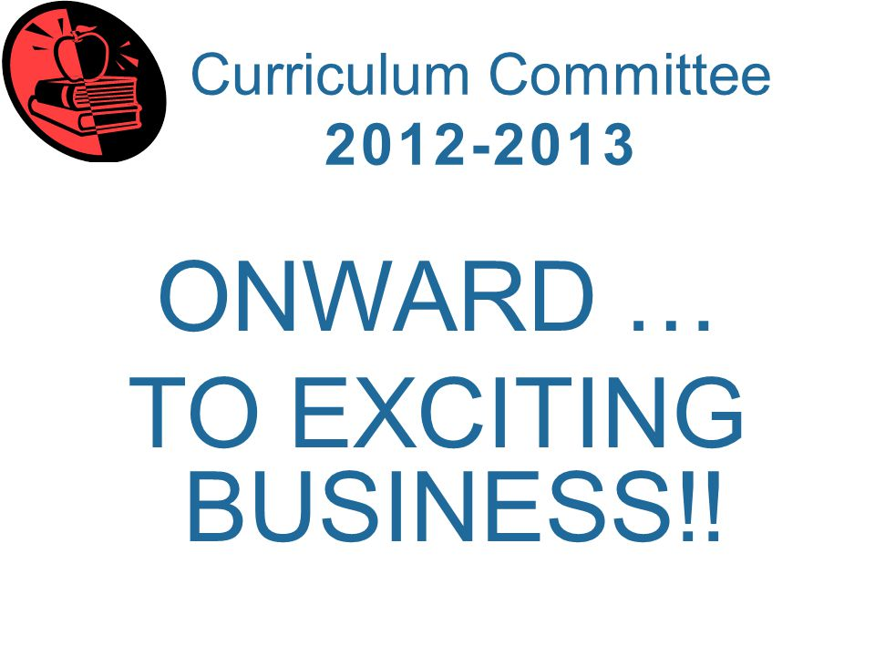Curriculum Committee 2012-2013 ONWARD … TO EXCITING BUSINESS!!