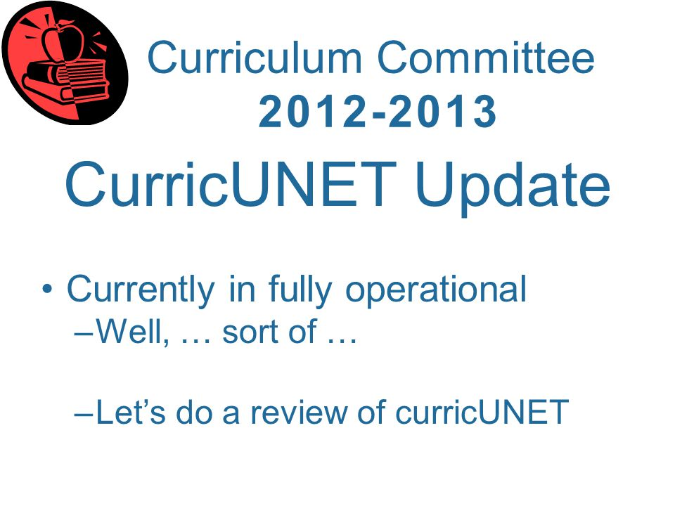 Curriculum Committee 2012-2013 CurricUNET Update Currently in fully operational –Well, … sort of … –Lets do a review of curricUNET