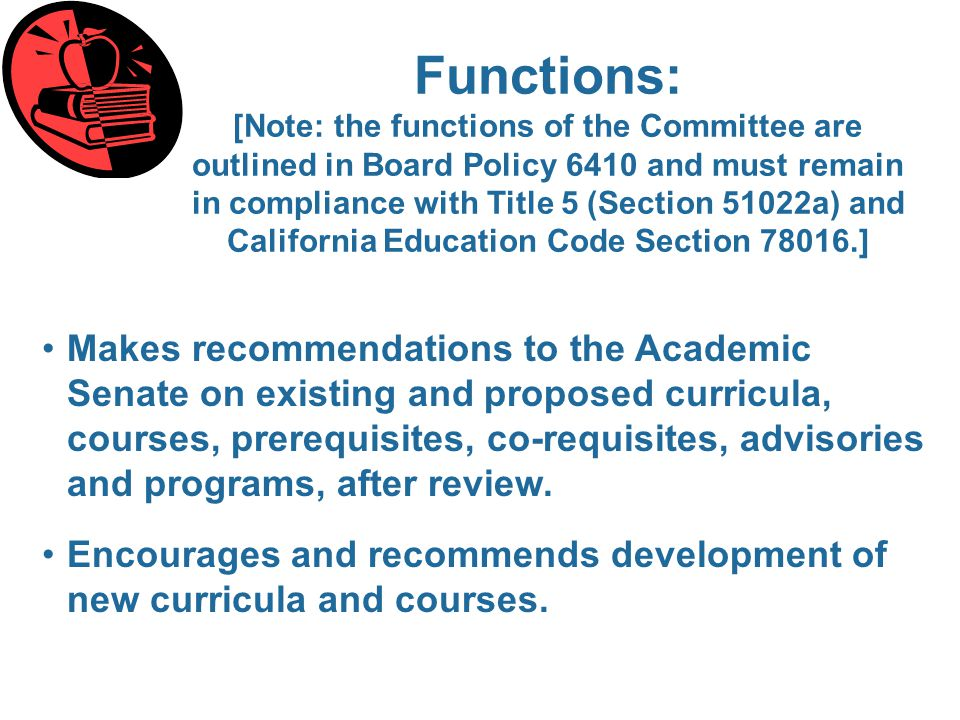 Functions: [Note: the functions of the Committee are outlined in Board Policy 6410 and must remain in compliance with Title 5 (Section 51022a) and California Education Code Section 78016.] Makes recommendations to the Academic Senate on existing and proposed curricula, courses, prerequisites, co-requisites, advisories and programs, after review.