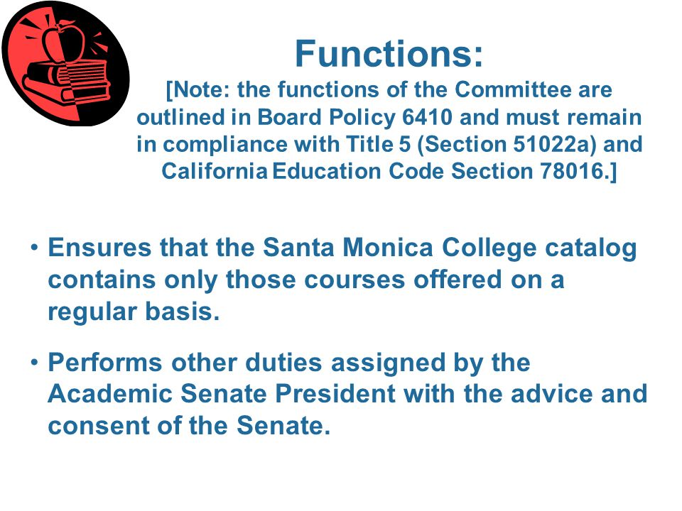 Functions: [Note: the functions of the Committee are outlined in Board Policy 6410 and must remain in compliance with Title 5 (Section 51022a) and California Education Code Section 78016.] Ensures that the Santa Monica College catalog contains only those courses offered on a regular basis.