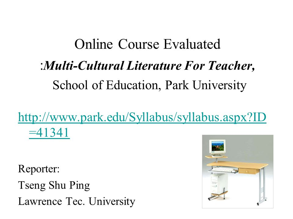 Online Course Evaluated : Multi-Cultural Literature For Teacher, School of Education, Park University http://www.park.edu/Syllabus/syllabus.aspx ID =41341 Reporter: Tseng Shu Ping Lawrence Tec.