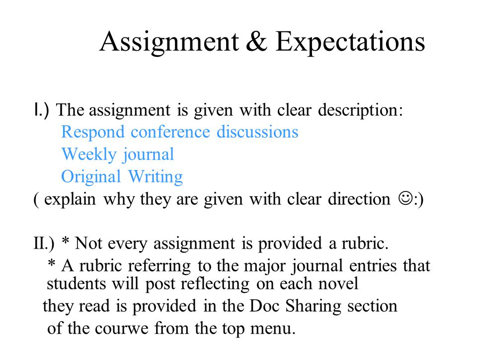 Assignment & Expectations I.) The assignment is given with clear description: Respond conference discussions Weekly journal Original Writing ( explain why they are given with clear direction :) II.) * Not every assignment is provided a rubric.