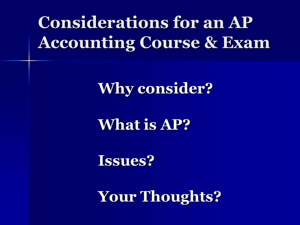 Considerations for an AP Accounting Course & Exam Why consider What is AP Issues Your Thoughts