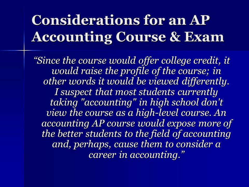Considerations for an AP Accounting Course & Exam Since the course would offer college credit, it would raise the profile of the course; in other words it would be viewed differently.