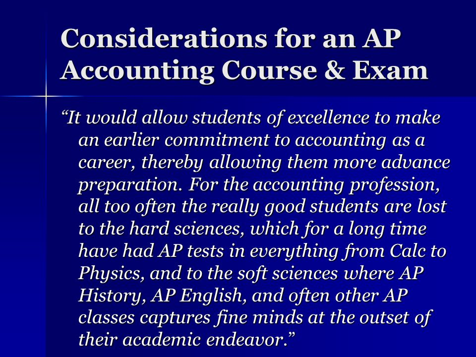 Considerations for an AP Accounting Course & Exam It would allow students of excellence to make an earlier commitment to accounting as a career, thereby allowing them more advance preparation.