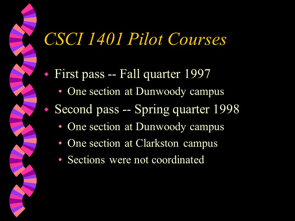 CSCI 1401 Pilot Courses w First pass -- Fall quarter 1997 One section at Dunwoody campus w Second pass -- Spring quarter 1998 One section at Dunwoody campus One section at Clarkston campus Sections were not coordinated