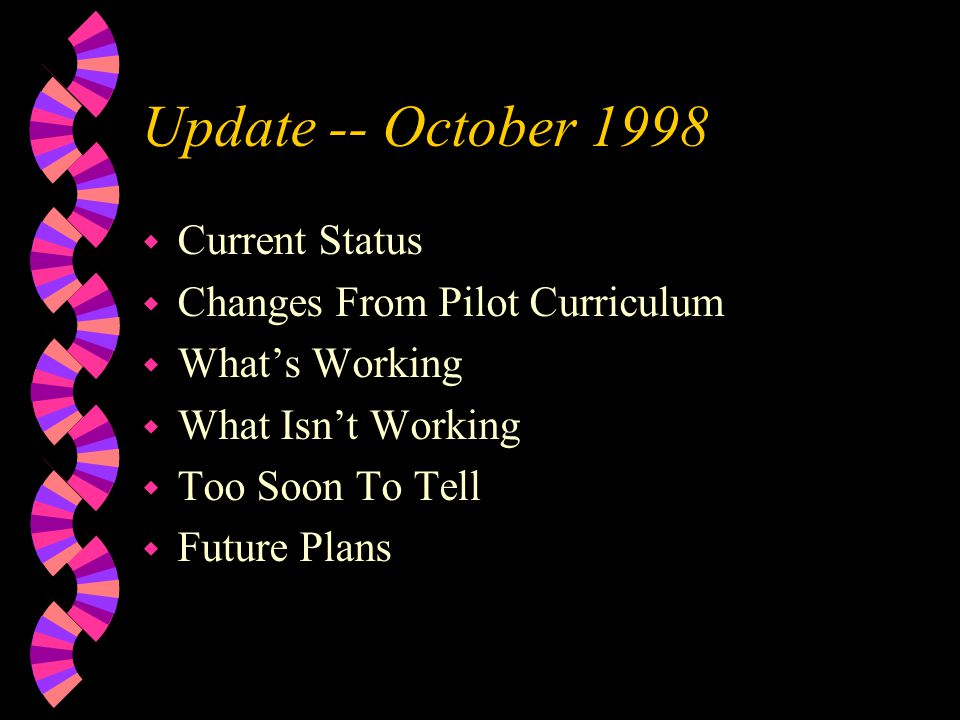 Update -- October 1998 w Current Status w Changes From Pilot Curriculum w Whats Working w What Isnt Working w Too Soon To Tell w Future Plans