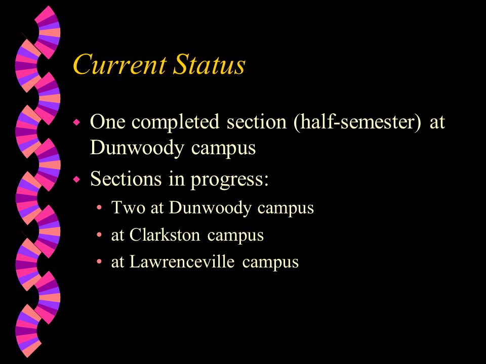 Current Status w One completed section (half-semester) at Dunwoody campus w Sections in progress: Two at Dunwoody campus at Clarkston campus at Lawrenceville campus