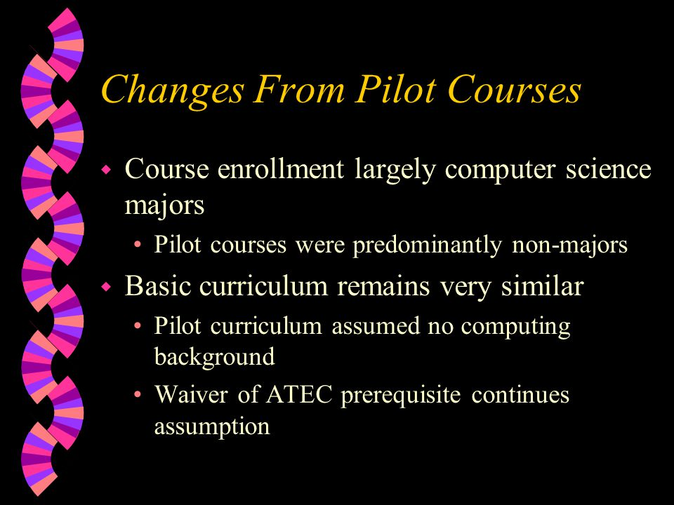 Changes From Pilot Courses w Course enrollment largely computer science majors Pilot courses were predominantly non-majors w Basic curriculum remains very similar Pilot curriculum assumed no computing background Waiver of ATEC prerequisite continues assumption