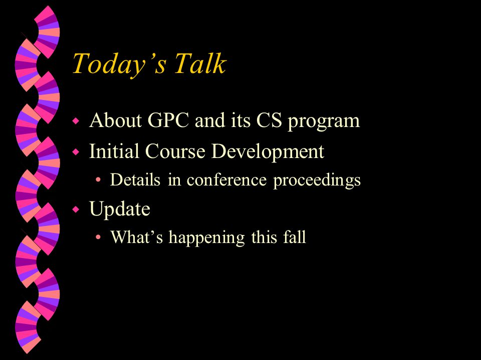 Todays Talk w About GPC and its CS program w Initial Course Development Details in conference proceedings w Update Whats happening this fall
