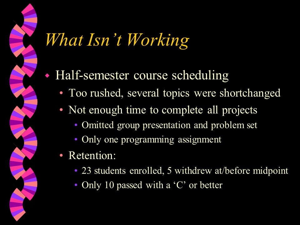 What Isnt Working w Half-semester course scheduling Too rushed, several topics were shortchanged Not enough time to complete all projects Omitted group presentation and problem set Only one programming assignment Retention: 23 students enrolled, 5 withdrew at/before midpoint Only 10 passed with a C or better