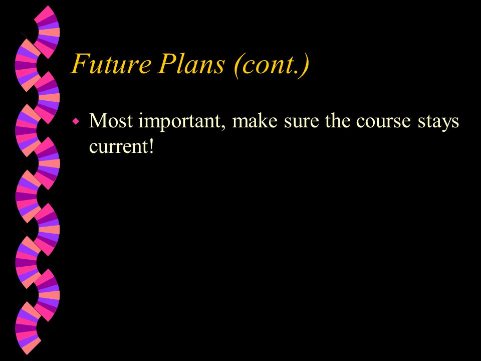 Future Plans (cont.) w Most important, make sure the course stays current!