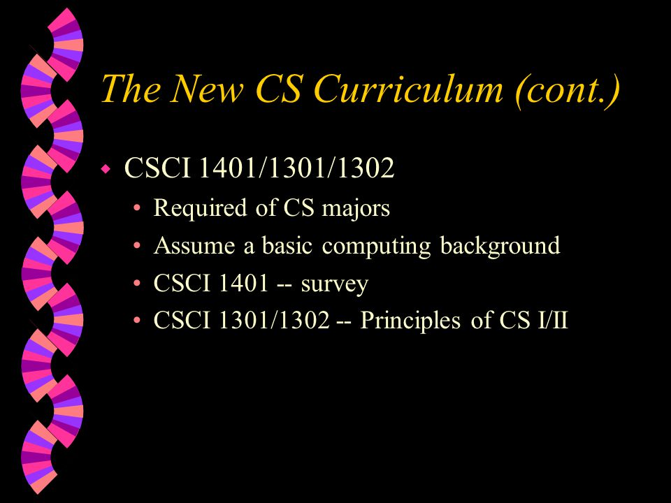 The New CS Curriculum (cont.) w CSCI 1401/1301/1302 Required of CS majors Assume a basic computing background CSCI 1401 -- survey CSCI 1301/1302 -- Principles of CS I/II