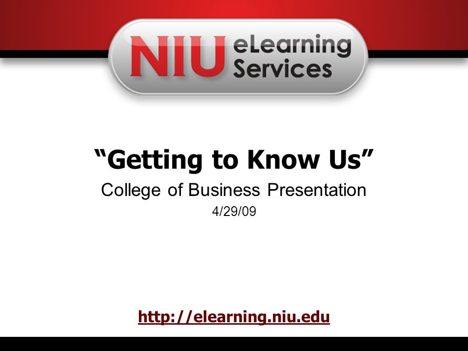 Getting to Know Us College of Business Presentation 4/29/09 http://elearning.niu.edu