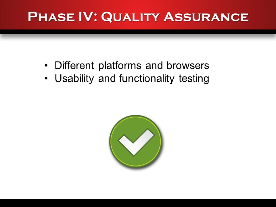 Phase IV: Quality Assurance Different platforms and browsers Usability and functionality testing
