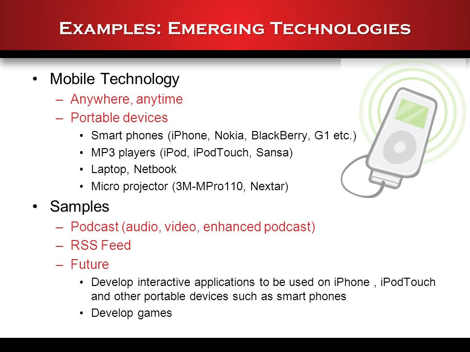 Examples: Emerging Technologies Mobile Technology –Anywhere, anytime –Portable devices Smart phones (iPhone, Nokia, BlackBerry, G1 etc.) MP3 players (iPod, iPodTouch, Sansa) Laptop, Netbook Micro projector (3M-MPro110, Nextar) Samples –Podcast (audio, video, enhanced podcast) –RSS Feed –Future Develop interactive applications to be used on iPhone, iPodTouch and other portable devices such as smart phones Develop games