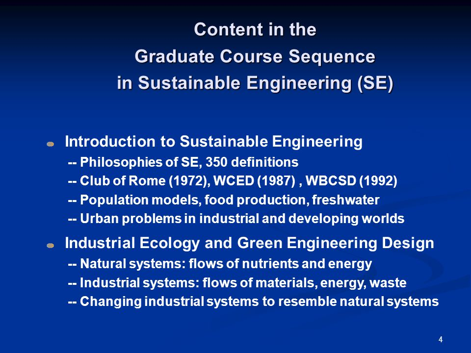 4 Content in the Graduate Course Sequence in Sustainable Engineering (SE) Introduction to Sustainable Engineering -- Philosophies of SE, 350 definitions -- Club of Rome (1972), WCED (1987), WBCSD (1992) -- Population models, food production, freshwater -- Urban problems in industrial and developing worlds Industrial Ecology and Green Engineering Design -- Natural systems: flows of nutrients and energy -- Industrial systems: flows of materials, energy, waste -- Changing industrial systems to resemble natural systems