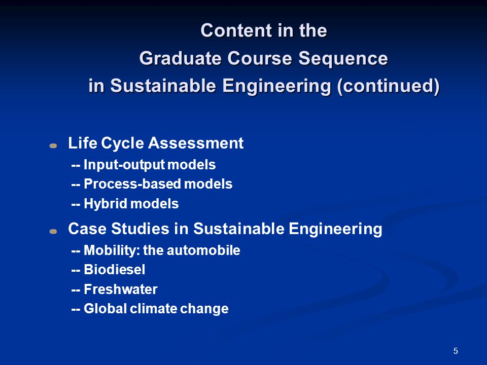 5 Content in the Graduate Course Sequence in Sustainable Engineering (continued) Life Cycle Assessment -- Input-output models -- Process-based models -- Hybrid models Case Studies in Sustainable Engineering -- Mobility: the automobile -- Biodiesel -- Freshwater -- Global climate change