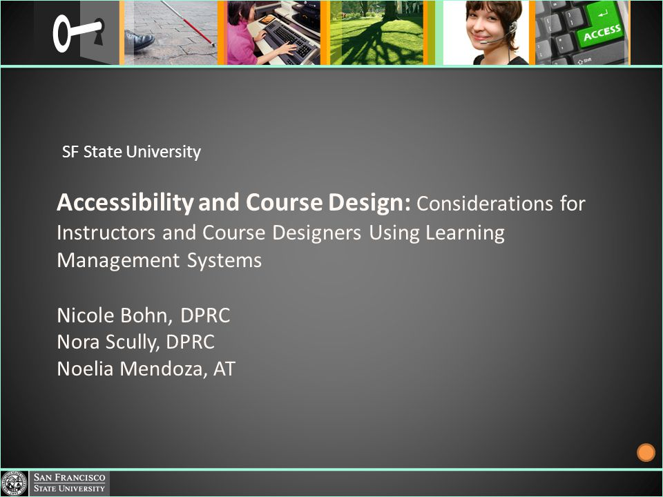 Accessibility and Course Design: Considerations for Instructors and Course Designers Using Learning Management Systems Nicole Bohn, DPRC Nora Scully, DPRC Noelia Mendoza, AT SF State University