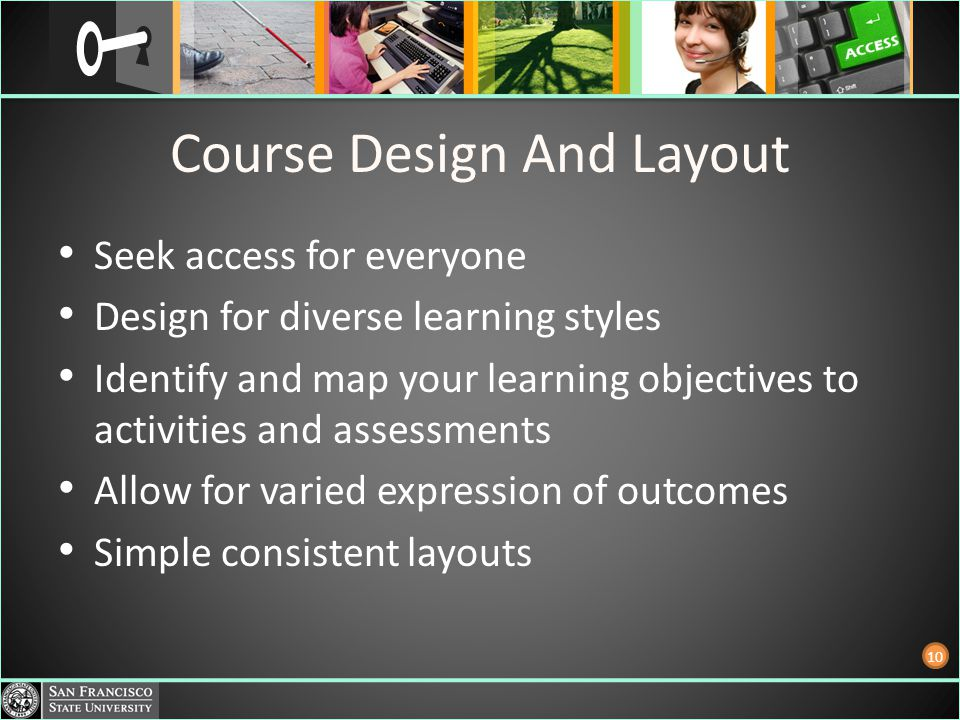 Course Design And Layout Seek access for everyone Design for diverse learning styles Identify and map your learning objectives to activities and assessments Allow for varied expression of outcomes Simple consistent layouts 10