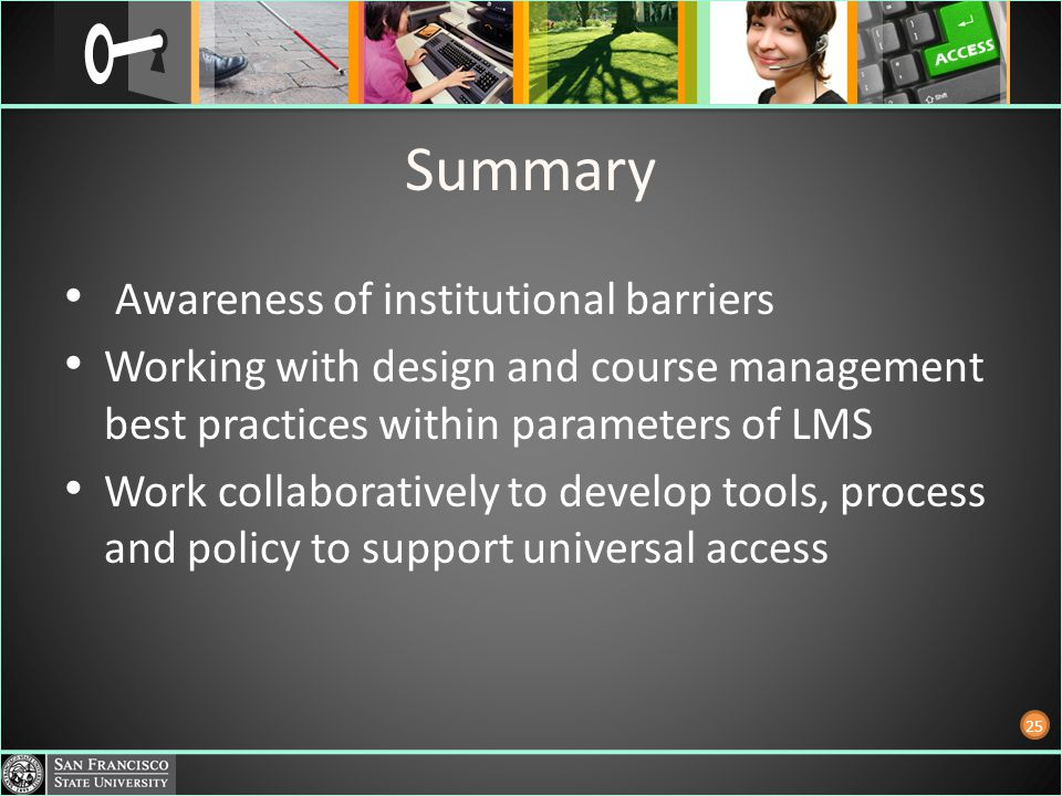Summary Awareness of institutional barriers Working with design and course management best practices within parameters of LMS Work collaboratively to develop tools, process and policy to support universal access 25